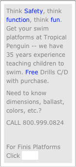 Think Safety, think function, think fun. Get your swim platforms at Tropical Penguin -- we have 35 years experience teaching children to swim. Free Drills C/D with purchase.